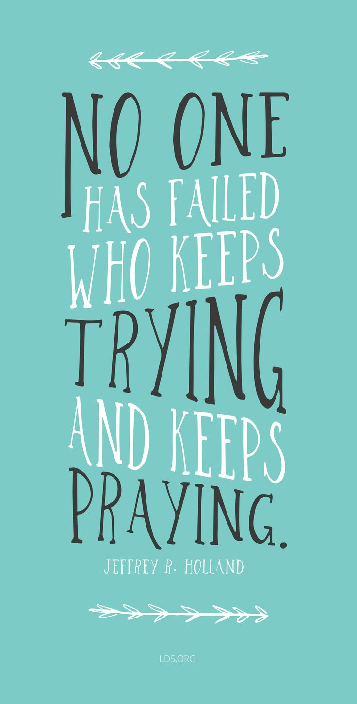 """No one has failed who keeps trying and keeps praying.""—Jeffrey R. Holland"
