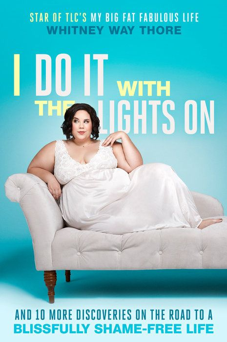 """I Do It with the Lights On: And 10 More Discoveries on the Road to a Blissfully Shame-Free Life"" by Whitney Way Thore: From the star of TLC's My Big Fat Fabulous Life and the YouTube sensation ""A Fat Girl Dancing"" comes an empowering memoir about letting go of your limitations and living the life you deserve. Right now."