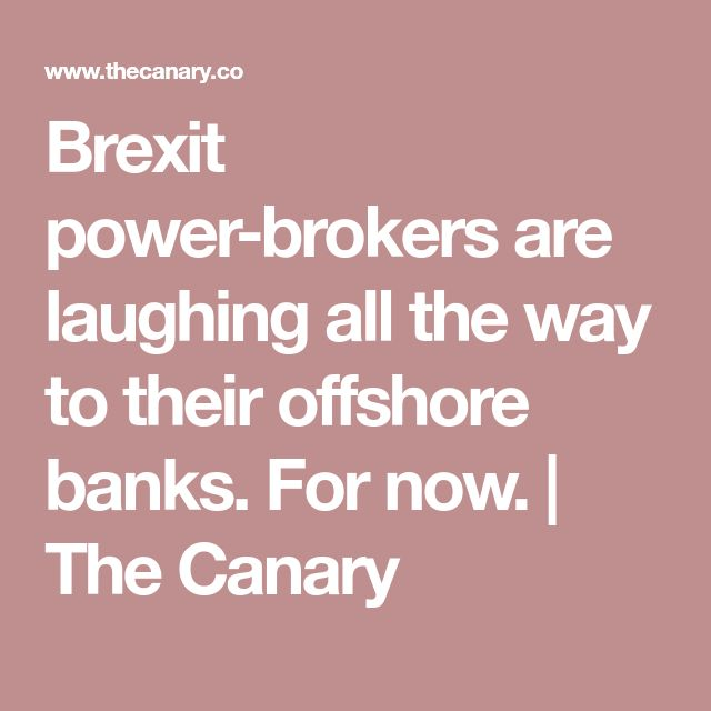 Brexit power-brokers are laughing all the way to their offshore banks. For now. | The Canary