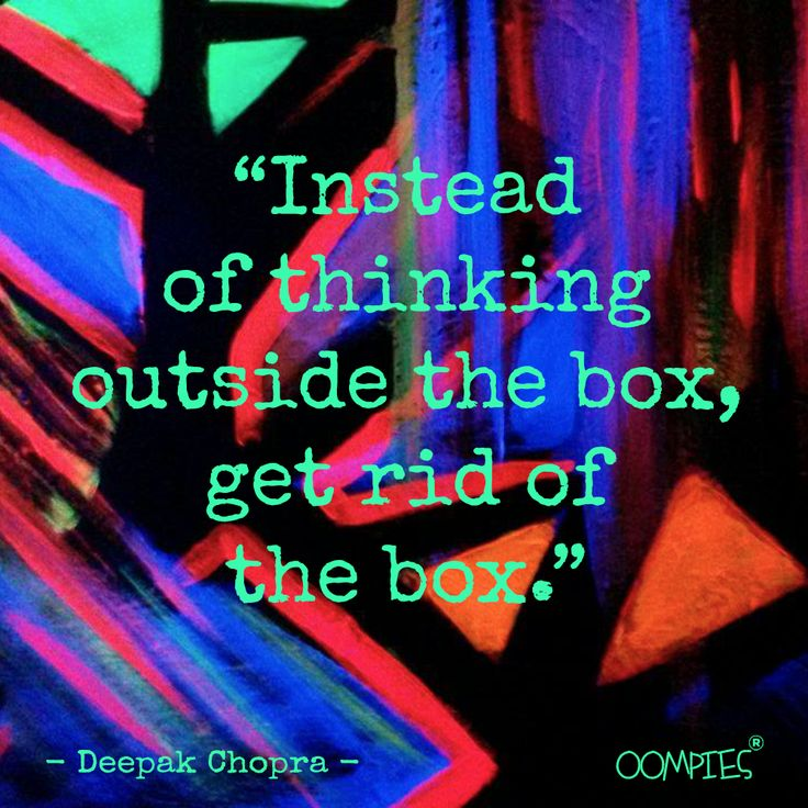 """""""Instead of thinking outside the box, get rid of the box."""" - Deepak Chopra -   #OOMPIES #MONDAYMESSAGE"""