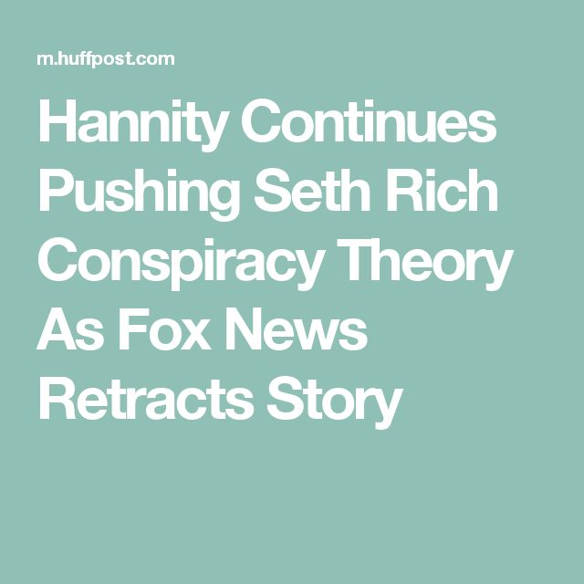 05/23/17   Hannity Continues Pushing Seth Rich Conspiracy Theory As Fox News Retracts Story