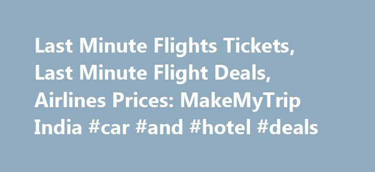 Last Minute Flights Tickets, Last Minute Flight Deals, Airlines Prices: MakeMyTrip India #car #and #hotel #deals http://remmont.com/last-minute-flights-tickets-last-minute-flight-deals-airlines-prices-makemytrip-india-car-and-hotel-deals/  #deals on flights # Last Minute Flight May it be a sudden weekend away or a business meeting, nothing clout terror into the minds of the budget conscious traveler like a costly last minute flight deals. Number of people believe that the most excellent…