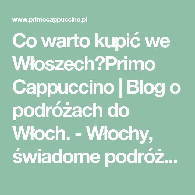 Co warto kupić we Włoszech?Primo Cappuccino | Blog o podróżach do Włoch. - Włochy, świadome podróże, dobre życie i jeszcze lepsza kawa.
