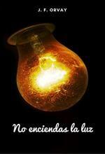 No enciendas la luz - J. F. Orvay