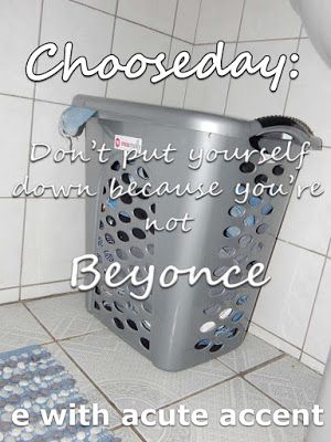 e with acute accent: Chooseday: Don't put yourself down because you are not Beyonce