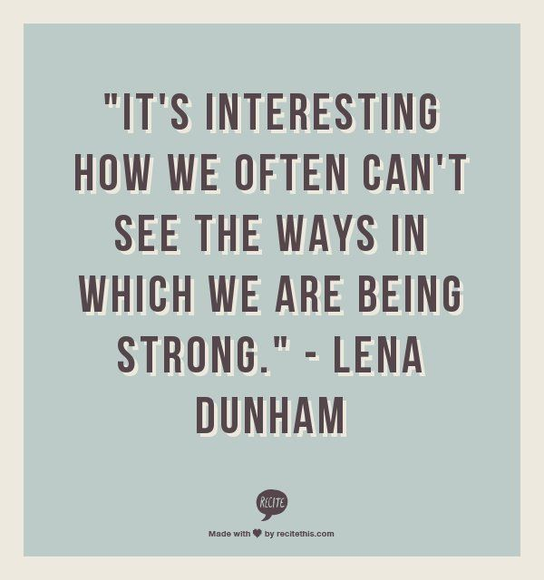 It is interesting how we often can't see the ways in which we are being strong.  -Lena Dunham  LOVE GIRLS AND LENA