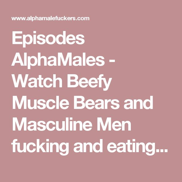 Episodes AlphaMales - Watch Beefy Muscle Bears and Masculine Men fucking and eating big cocks