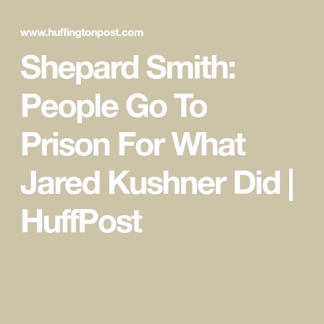 Shepard Smith: People Go To Prison For What Jared Kushner Did | HuffPost