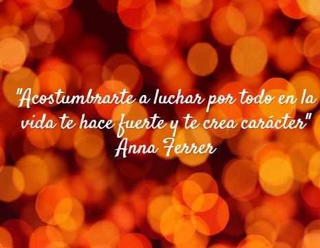 """""""Acostumbrarte a luchar por todo en la vida te hace fuerte y te crea carácter"""" Anna Ferrer #frases #8demarzo"""