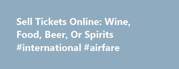 Sell Tickets Online: Wine, Food, Beer, Or Spirits #international #airfare http://tickets.nef2.com/sell-tickets-online-wine-food-beer-or-spirits-international-airfare/  Sell Tickets Online Sell tickets online to your event. Secure and easy! No merchant account or credit card capabilities necessary. Low cost per-ticket fees for you and/or your customers. Guaranteed secure credit card processing. E-Ticket Option. Printable PDF tickets delivered via email. (see a sample ) Highlighted event…