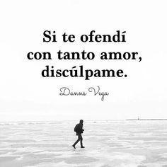 Si te ofendí con tanto amor, discúlpame. Danns Vega #frases