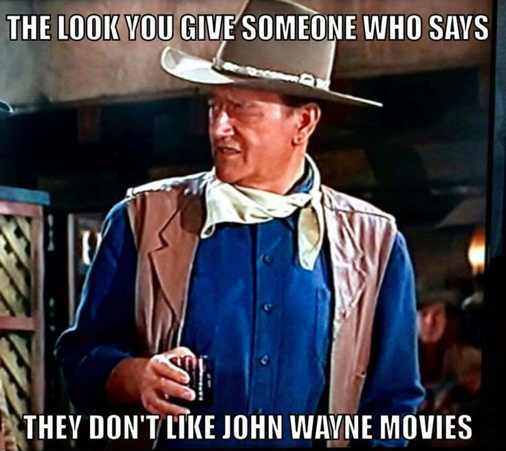 I try never to associate with people who don't like John Wayne movies!