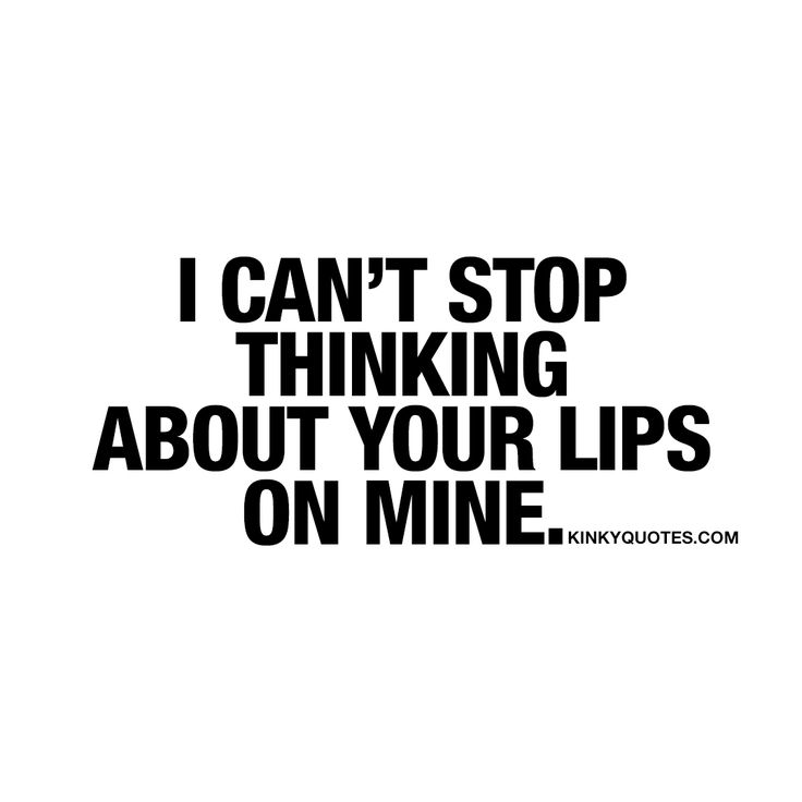 I can't stop thinking about your lips on mine. ❤ Kissing.. One of the most amazing things you can ever do in life. And sometimes, you just can't stop thinking about those lips. All those sexy thoughts going through your mind about his or her lips on yours. ❤ www.kinkyquotes.com for all our sexy kissing quotes!