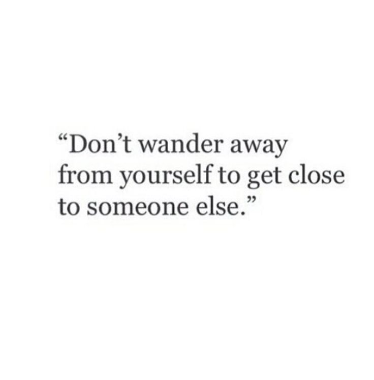 Don't wander away from yourself to get close to somebody else.