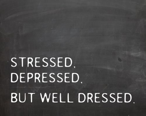 Stressed. Depressed. But well dressed.