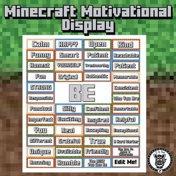 """Motivational Self-Esteem Building Door & Bulletin Board - Minecraft Themed. Editable!  This is a great product for those of you looking to have a fun and cute new look to your bulletin boards or doors for students. This pack includes 44 motivational / character descriptors in an exciting minecraft like theme. Laminate, cut them out and hang them! The set also includes a full page poster of """"Be."""" Decorated with bright minecraft like patterns and text that looks like it should be from the…"""
