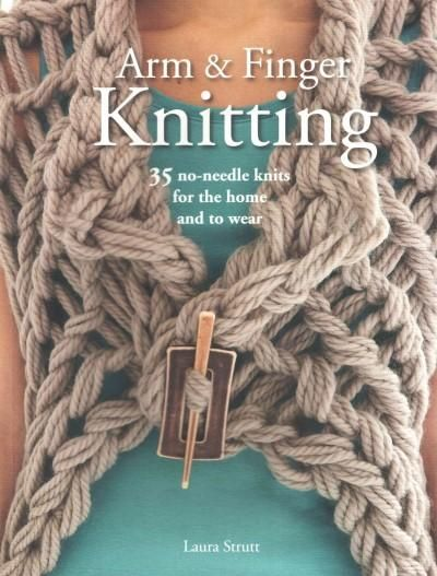 Arm and Finger Knitting: 35 No-Needle Knits for the Home and to Wear