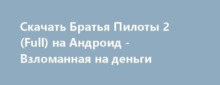 Скачать Братья Пилоты 2 (Full) на Андроид - Взломанная на деньги http://modz-androider.ru/1135-skachat-bratya-piloty-2-full-na-android-vzlomannaya-na-dengi.html