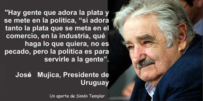 """There is people who love money and enter into politics. If they love money so much, they should enter into commerce, industry, they can do as they like, it isn't a sin, but politics is to SERVE people"" - pepe mujica"
