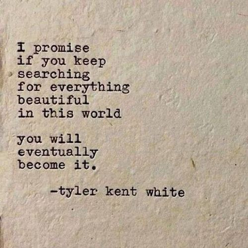 """""""I promise if you keep searching for everything beautiful in this world, you will eventually become it."""" Tyler Kent White"""