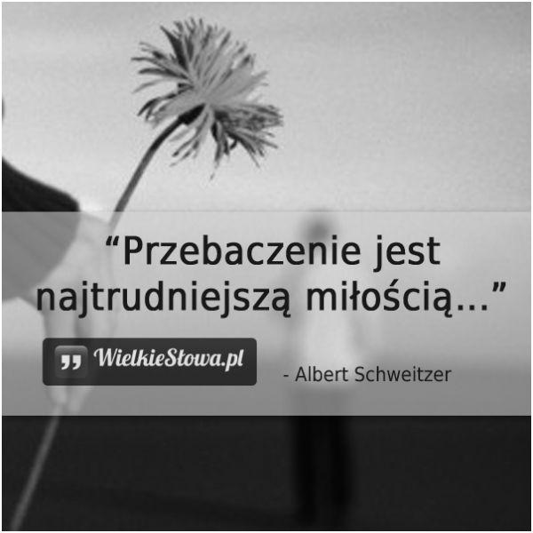 Przebaczenie jest najtrudniejszą miłością... #Schweitzer-Albert,  #Przebaczenie