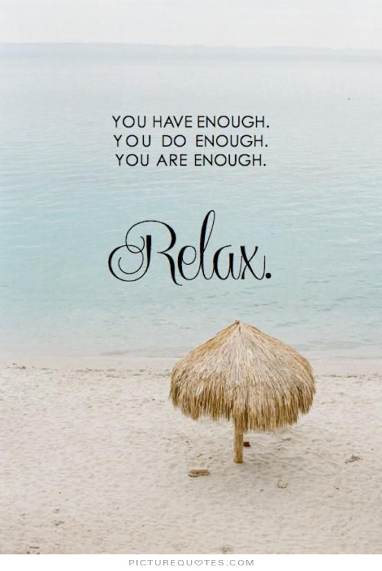 You have enough. You do enough. You are enough. Relax. Life quotes on PictureQuotes.com.