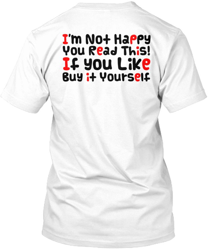 I'm not happy you read this! If you like, buy it yourself! This shirt is perfect for you! You can't find this anywhere in store. A collector item! Printed on high quality material.100% designed and printed in the USA.