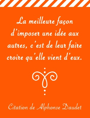"From Alphonse Daudet. ""The best way to impose ideas to others is to let them think it comes from them"""