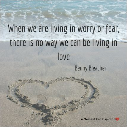 When we are living in worry or fear, there is now way we can be living in love - Benny Bleacher