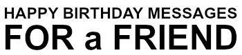 http://happy-birthday-message.com/birthday-wishes-for-friend/  BIRTHDAY WISHES FOR FRIEND