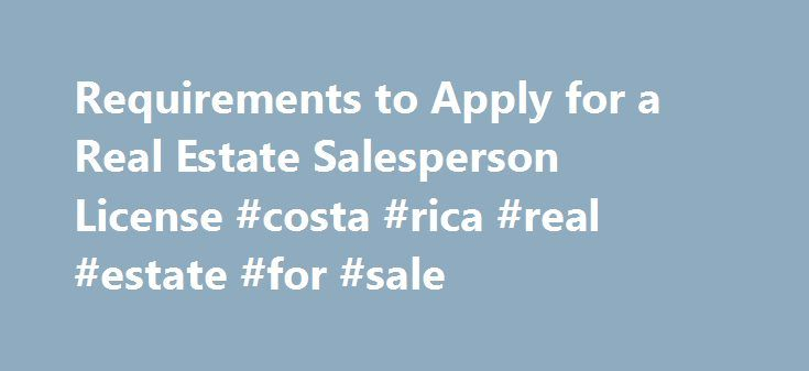 Requirements to Apply for a Real Estate Salesperson License #costa #rica #real #estate #for #sale http://real-estate.remmont.com/requirements-to-apply-for-a-real-estate-salesperson-license-costa-rica-real-estate-for-sale/  #real estate agent course # Requirements to Apply for a Real Estate Salesperson License To obtain a real estate salesperson license, you must first qualify for and pass a written examination. Those who pass the examination are provided a license application which must be…