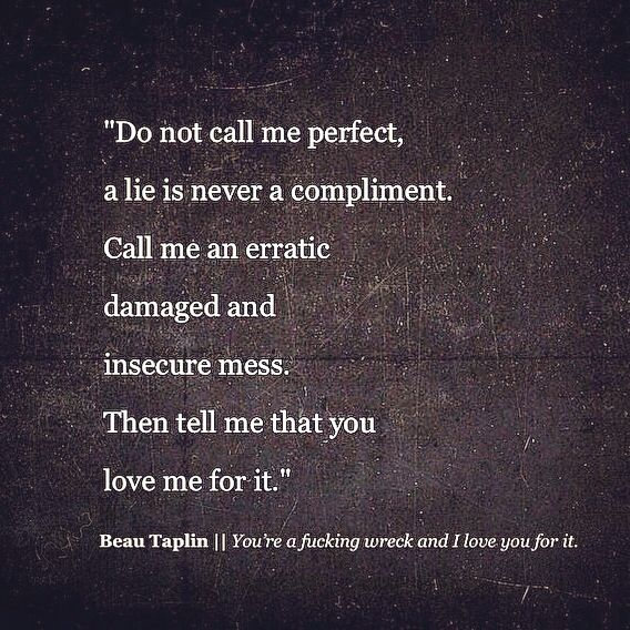 """Call me an erratic damaged and insecure mess. Then tell me that you love me for it"" -Beau Taplin"
