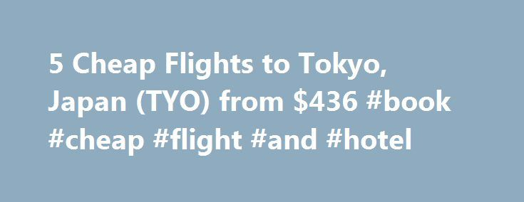 5 Cheap Flights to Tokyo, Japan (TYO) from $436 #book #cheap #flight #and #hotel http://cheap.nef2.com/5-cheap-flights-to-tokyo-japan-tyo-from-436-book-cheap-flight-and-hotel/  #cheap flights to tokyo # Cheap Flights to Tokyo – Tokyo Flights Cheap flights to Tokyo recently found by travelers * Arriving at Tokyo Once you have booked your airfare to Tokyo you will need a little information to make your trip more enjoyable. Most international flights to Tokyo arrive at either the Narita or…