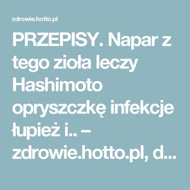 PRZEPISY. Napar z tego zioła leczy Hashimoto opryszczkę infekcje łupież i.. – zdrowie.hotto.pl, domowe sposoby popularne w Internecie