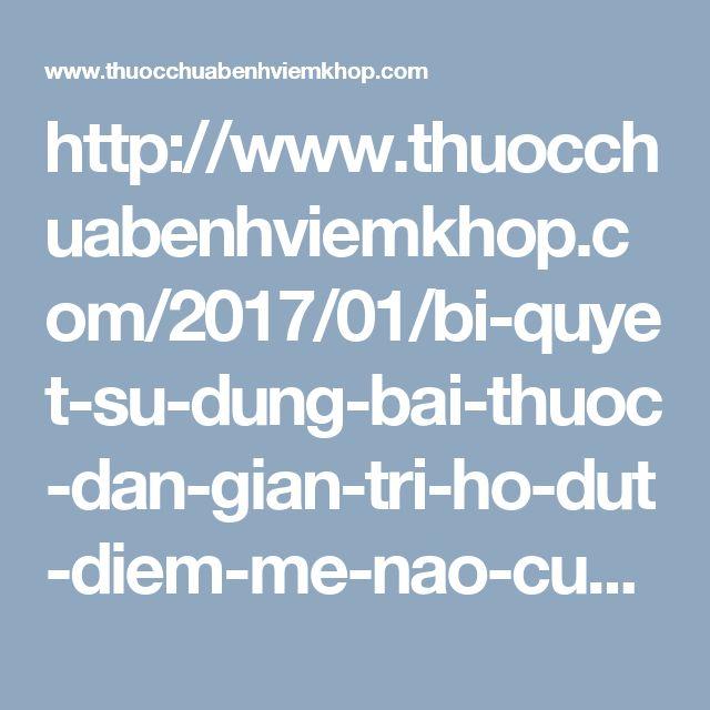 http://www.thuocchuabenhviemkhop.com/2017/01/bi-quyet-su-dung-bai-thuoc-dan-gian-tri-ho-dut-diem-me-nao-cung-can-biet.html