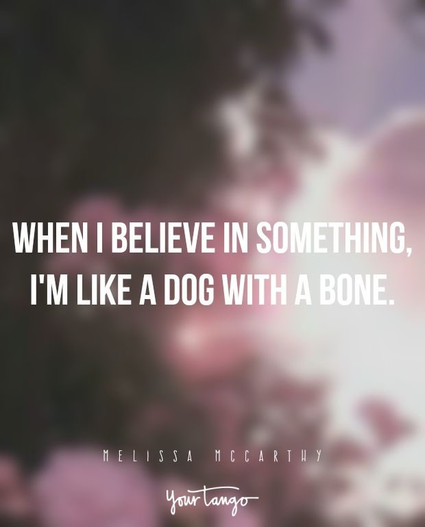 """When I believe in something, I'm like a dog with a bone."" —Melissa McCarthy"