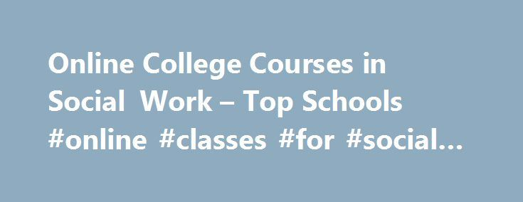 Online College Courses in Social Work – Top Schools #online #classes #for #social #work http://flight.nef2.com/online-college-courses-in-social-work-top-schools-online-classes-for-social-work/  # The Online Course Finder Available Online Courses Online Coursesby Subject Online Coursesby State University Social Work Courses Available Online Those interested in social work typically have a strong desire to help improve the lives of others and are passionate about tackling prevalent social…