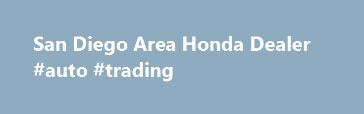 San Diego Area Honda Dealer #auto #trading http://turkey.remmont.com/san-diego-area-honda-dealer-auto-trading/  #used hondas # Poway Honda – New Honda & Used Car Dealer in the San Diego & Escondido Area Poway Honda, a San Diego Area Honda Dealer, located at 13747 Poway Road, Poway, California 92064 is one of the finest Honda dealers in Southern California. To be one of the area's finest Honda dealer year after year, we must exceed our customer's expectations by offering exceptional service…