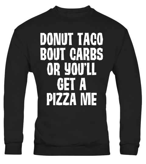 "# Donut Taco Bout Carbs or You'll Get a Pizza Me T-Shirt .  Special Offer, not available in shops      Comes in a variety of styles and colours      Buy yours now before it is too late!      Secured payment via Visa / Mastercard / Amex / PayPal      How to place an order            Choose the model from the drop-down menu      Click on ""Buy it now""      Choose the size and the quantity      Add your delivery address and bank details      And that's it!      Tags: Unless people want a pizza…"