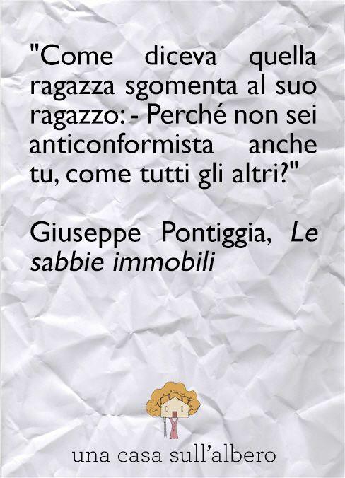 """""""Come diceva quella ragazza sgomenta al suo ragazzo: - Perché non sei anticonformista anche tu, come tutti gli altri?""""  Giuseppe Pontiggia - Le sabbie immobili #quotes #quote #citazioni #libri #giuseppepontiggia"""