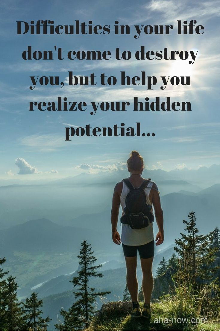 ~ Difficulties in your life don't come to destroy you, but to help you realize your hidden potential. ~