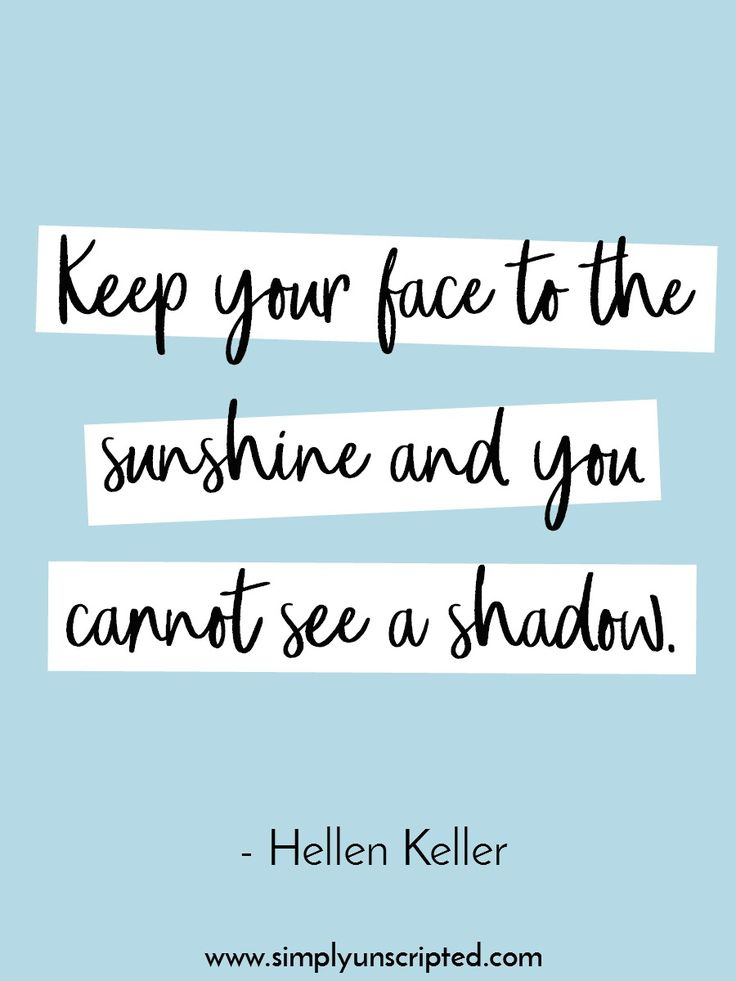 10 inspirational quotes about having a positive attitude about life. | Keep your face to the sunshine and you cannot see a shadow. {Quote by Hellen Keller}