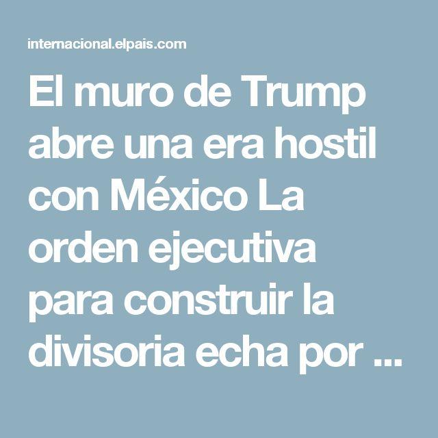 El muro de Trump abre una era hostil con México La orden ejecutiva para construir la divisoria echa por tierra años de estabilidad y dinamita la visita de Peña Nieto a Washington