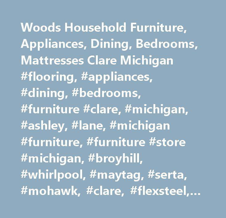 Woods Household Furniture, Appliances, Dining, Bedrooms, Mattresses Clare Michigan #flooring, #appliances, #dining, #bedrooms, #furniture #clare, #michigan, #ashley, #lane, #michigan #furniture, #furniture #store #michigan, #broyhill, #whirlpool, #maytag, #serta, #mohawk, #clare, #flexsteel, #england, #kitchenaid, #lane, #best, #samsung, #lg, #catnapper…