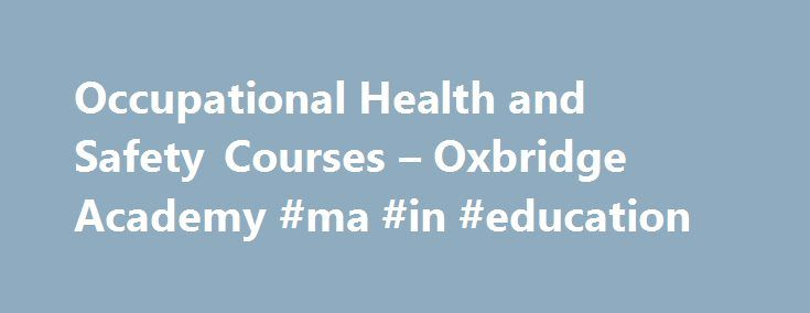 Occupational Health and Safety Courses – Oxbridge Academy #ma #in #education http://degree.remmont.com/occupational-health-and-safety-courses-oxbridge-academy-ma-in-education/  #health and safety degree # OCCUPATIONAL HEALTH AND SAFETY COURSES Occupational Health and Safety (OHS) is an important consideration in any working environment. By studying an Occupational Health and Safety course, you can: Learn about the importance of protecting the…