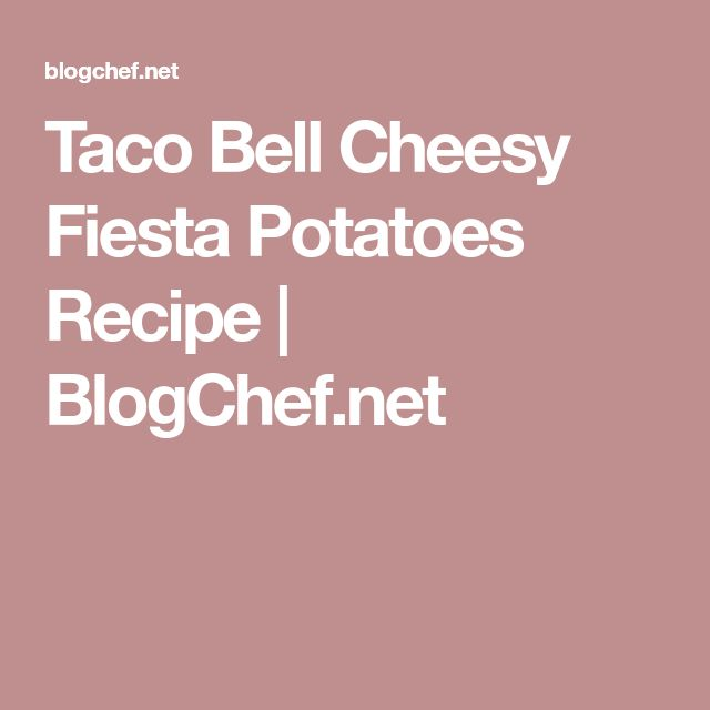 Taco Bell Cheesy Fiesta Potatoes Recipe | BlogChef.net