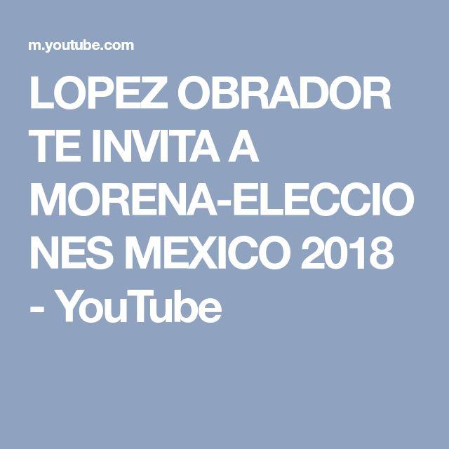 LOPEZ OBRADOR TE INVITA A MORENA-ELECCIONES MEXICO 2018 - YouTube