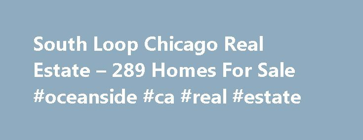 South Loop Chicago Real Estate – 289 Homes For Sale #oceanside #ca #real #estate http://real-estate.remmont.com/south-loop-chicago-real-estate-289-homes-for-sale-oceanside-ca-real-estate/  #chicago real estate # South Loop Chicago Real Estate Why use Zillow? Zillow helps you find the newest South Loop real estate listings. By analyzing information on thousands of single family homes for sale in South Loop, Illinois and across the United States, we calculate home values (Zestimates) and the…