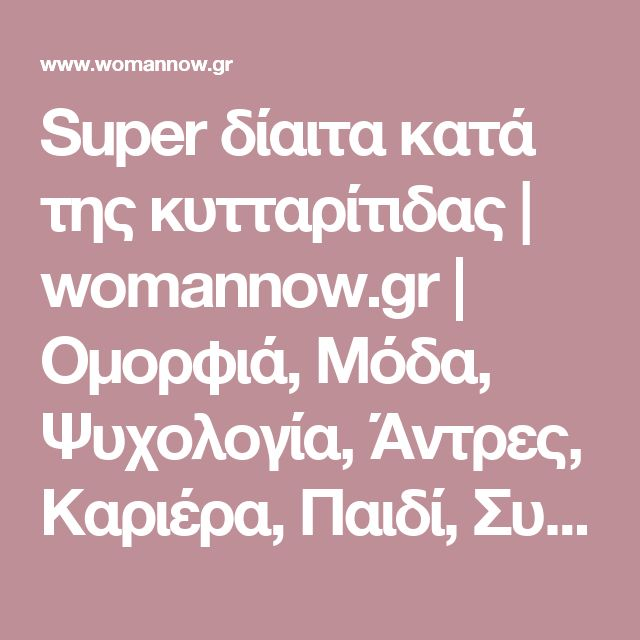 Super δίαιτα κατά της κυτταρίτιδας | womannow.gr | Oμορφιά, Μόδα, Ψυχολογία, Άντρες, Καριέρα, Παιδί, Συνταγές, Διατροφή και όλα όσα Ενδιαφέρουν μια Γυναίκα με Στυλ!