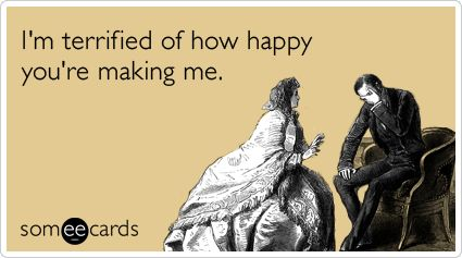 I'm terrified of how happy you're making me.